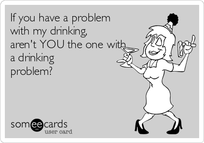 If you have a problem with my drinking, aren't YOU the one with a drinking problem?