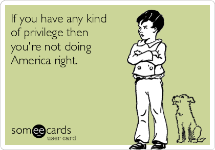 If you have any kind of privilege then you're not doing America right.