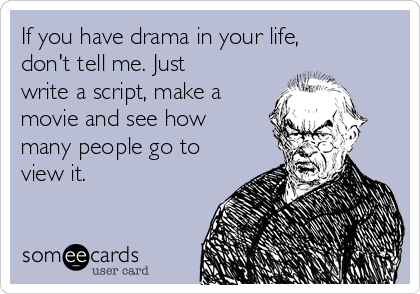 If you have drama in your life, don't tell me. Just write a script, make a movie and see how many people go to view it.