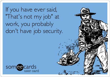 """If you have ever said, """"That's not my job"""" at work, you probably don't have job security."""
