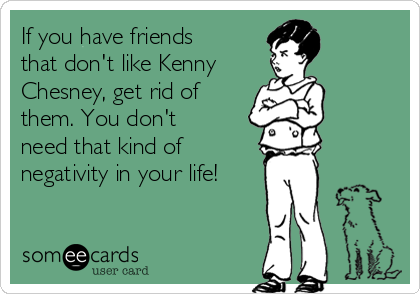 If you have friends that don't like Kenny Chesney, get rid of them. You don't need that kind of negativity in your life!
