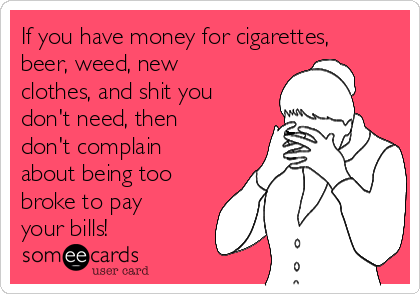 If you have money for cigarettes, beer, weed, new clothes, and shit you don't need, then don't complain about being too broke to pay your bills!