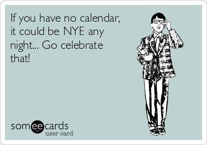 If you have no calendar, it could be NYE any night... Go celebrate that!