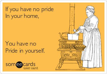 If you have no pride In your home,    You have no  Pride in yourself.