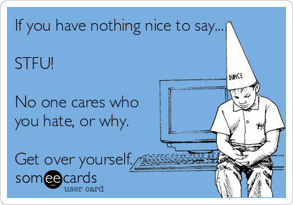 If you have nothing nice to say...   STFU!   No one cares who  you hate, or why.  Get over yourself.