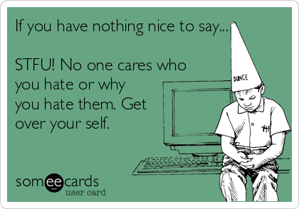 If you have nothing nice to say...  STFU! No one cares who you hate or why you hate them. Get over your self.