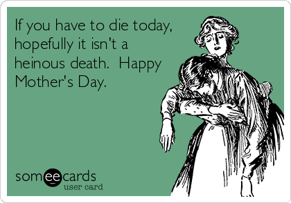 If you have to die today, hopefully it isn't a heinous death.  Happy Mother's Day.