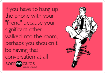 """If you have to hang up the phone with your """"friend"""" because your significant other walked into the room, perhaps you shouldn't be having that conversation at all"""