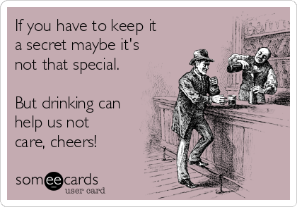 If you have to keep it a secret maybe it's not that special.  But drinking can help us not care, cheers!