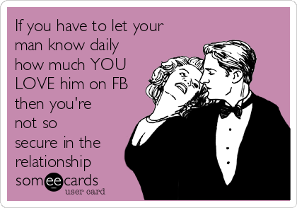If you have to let your man know daily how much YOU LOVE him on FB then you're not so secure in the relationship