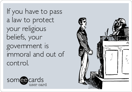 If you have to pass a law to protect your religious beliefs, your  government is immoral and out of control.