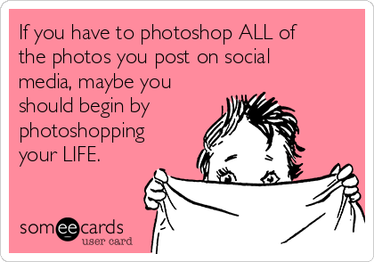 If you have to photoshop ALL of the photos you post on social media, maybe you should begin by photoshopping your LIFE.