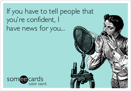 If you have to tell people that you're confident, I have news for you...