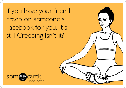 If you have your friend creep on someone's Facebook for you. It's still Creeping Isn't it?