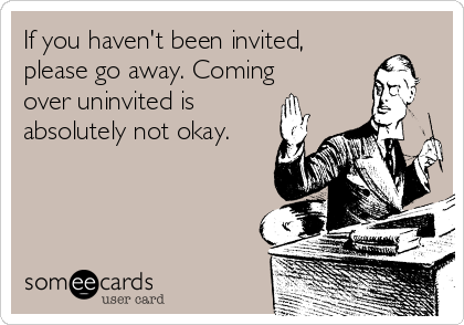 If you haven't been invited, please go away. Coming over uninvited is absolutely not okay.