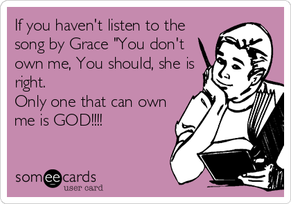 """If you haven't listen to the song by Grace """"You don't own me, You should, she is right.  Only one that can own me is GOD!!!!"""