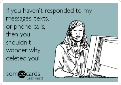 If you haven't responded to my messages, texts, or phone calls,  then you shouldn't wonder why I deleted you!