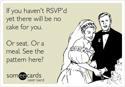 If you haven't RSVP'd yet there will be no cake for you.   Or seat. Or a meal. See the pattern here?