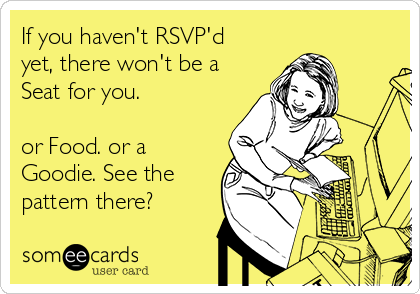 If you haven't RSVP'd yet, there won't be a Seat for you.  or Food. or a Goodie. See the pattern there?