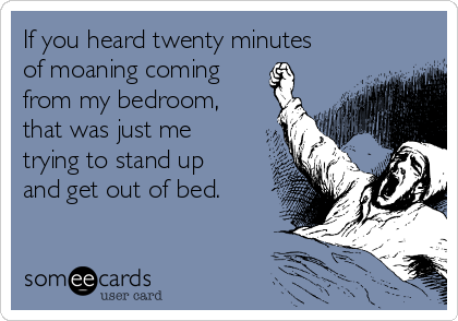 If you heard twenty minutes of moaning coming  from my bedroom, that was just me trying to stand up and get out of bed.