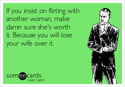 If you insist on flirting with another woman, make damn sure she's worth it. Because you will lose your wife over it.