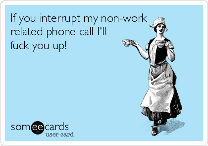 If you interrupt my non-work related phone call I'll fuck you up!