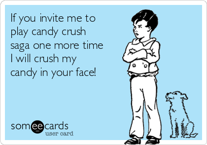 If you invite me to play candy crush saga one more time I will crush my candy in your face!