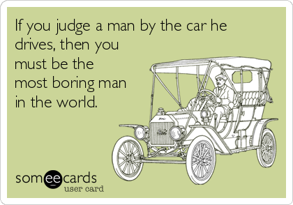 If you judge a man by the car he drives, then you must be the most boring man in the world.