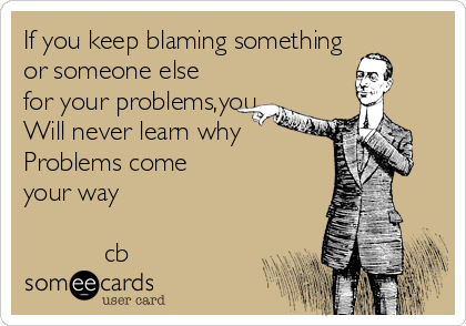 If you keep blaming something or someone else for your problems,you Will never learn why  Problems come your way             cb