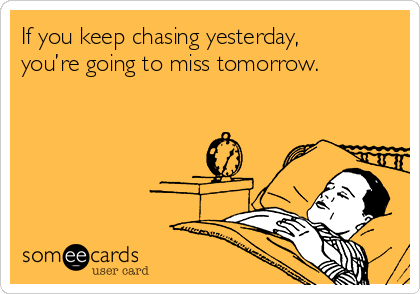 If you keep chasing yesterday, you're going to miss tomorrow.