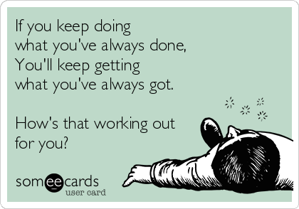 If you keep doing  what you've always done, You'll keep getting  what you've always got.  How's that working out for you?
