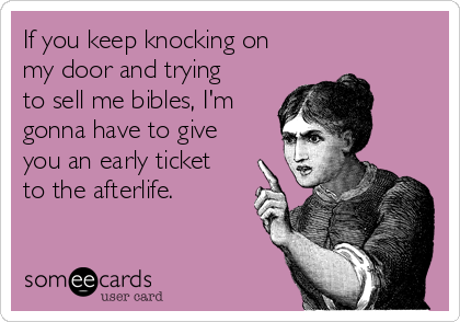 If you keep knocking on my door and trying to sell me bibles, I'm gonna have to give you an early ticket to the afterlife.
