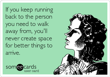 If you keep running back to the person you need to walk away from, you'll never create space for better things to arrive.