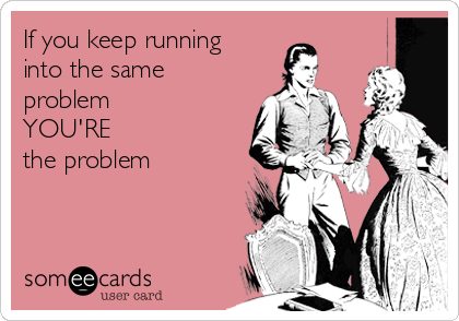 If you keep running into the same problem  YOU'RE  the problem
