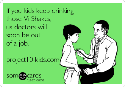 If you kids keep drinking those Vi Shakes, us doctors will soon be out of a job.  project10-kids.com