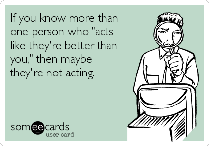 "If you know more than one person who ""acts like they're better than you,"" then maybe they're not acting."