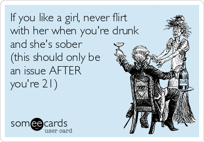 If you like a girl, never flirt with her when you're drunk and she's sober (this should only be an issue AFTER you're 21)