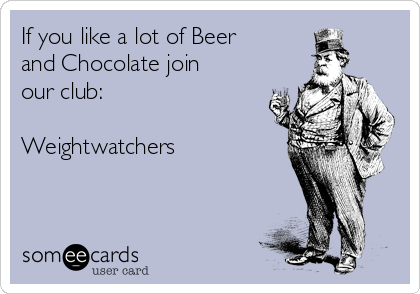 If you like a lot of Beer and Chocolate join our club:  Weightwatchers