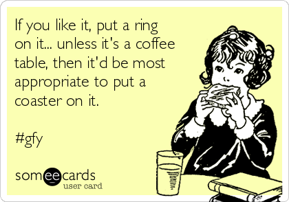 If you like it, put a ring on it... unless it's a coffee table, then it'd be most appropriate to put a coaster on it.  #gfy