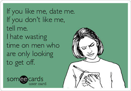 If you like me, date me. If you don't like me, tell me.  I hate wasting time on men who are only looking to get off.