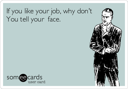 If you like your job, why don't   You tell your  face.