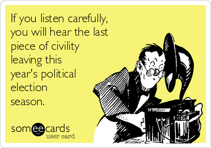 If you listen carefully, you will hear the last piece of civility leaving this year's political election season.