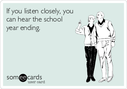 If you listen closely, you can hear the school year ending.
