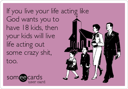 If you live your life acting like God wants you to have 18 kids, then your kids will live life acting out some crazy shit, too.