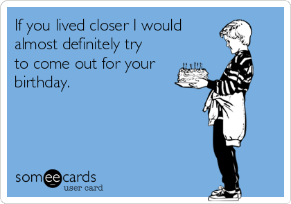 If you lived closer I would  almost definitely try to come out for your birthday.