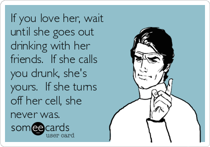 If you love her, wait until she goes out drinking with her friends.  If she calls you drunk, she's yours.  If she turns off her cell, she never was.