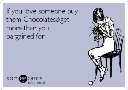 If you love someone buy them Chocolates&get more than you bargained for