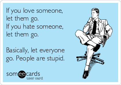If you love someone, let them go. If you hate someone, let them go.  Basically, let everyone go. People are stupid.