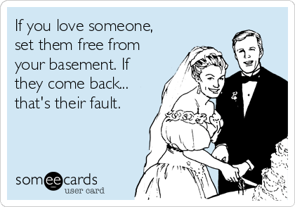 If you love someone, set them free from your basement. If they come back... that's their fault.