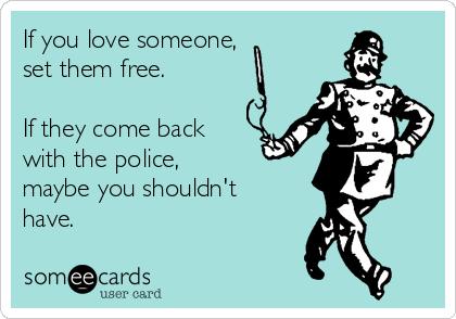 If you love someone,  set them free.   If they come back with the police,  maybe you shouldn't have.